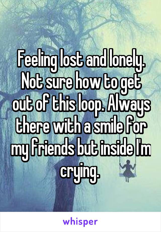 Feeling lost and lonely. Not sure how to get out of this loop. Always there with a smile for my friends but inside I'm crying.
