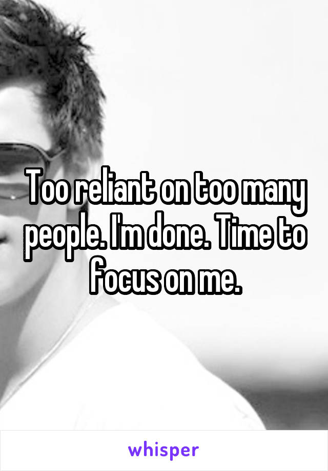 Too reliant on too many people. I'm done. Time to focus on me.