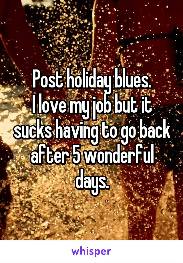 Post holiday blues. I love my job but it sucks having to go back after 5 wonderful days.