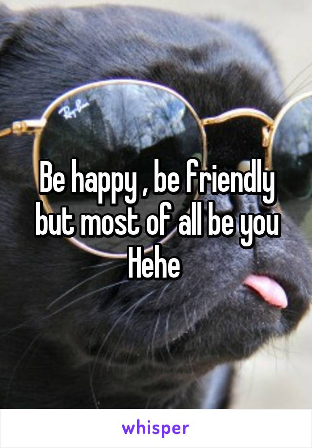 Be happy , be friendly but most of all be you Hehe