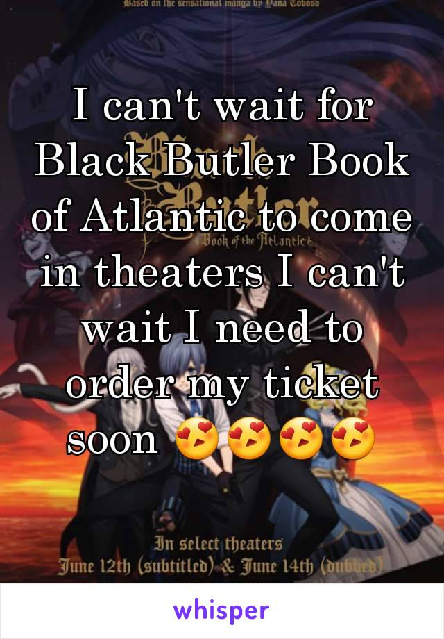 I can't wait for Black Butler Book of Atlantic to come in theaters I can't wait I need to order my ticket soon 😍😍😍😍