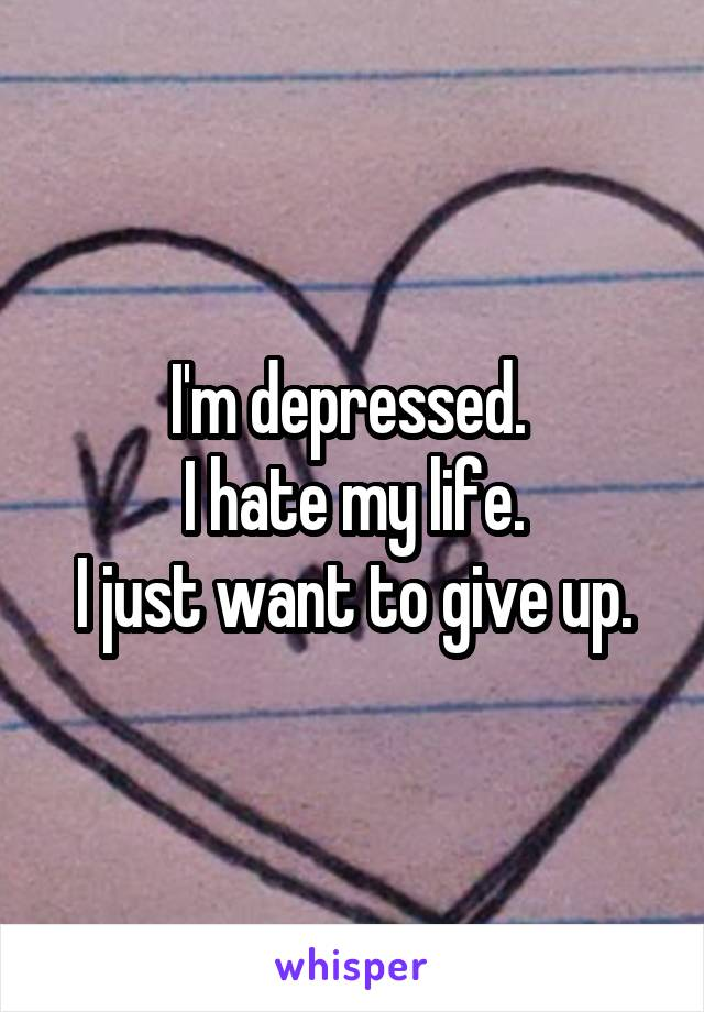 I'm depressed.  I hate my life. I just want to give up.