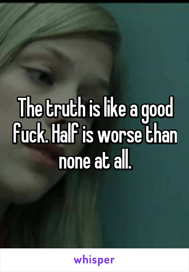 The truth is like a good fuck. Half is worse than none at all.