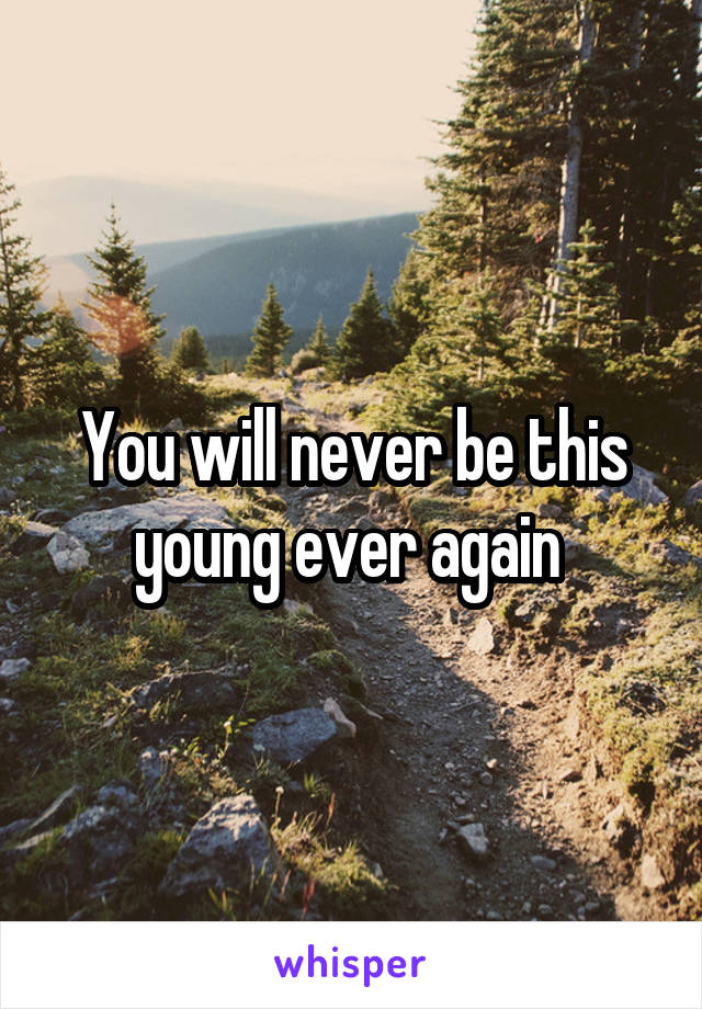 You will never be this young ever again