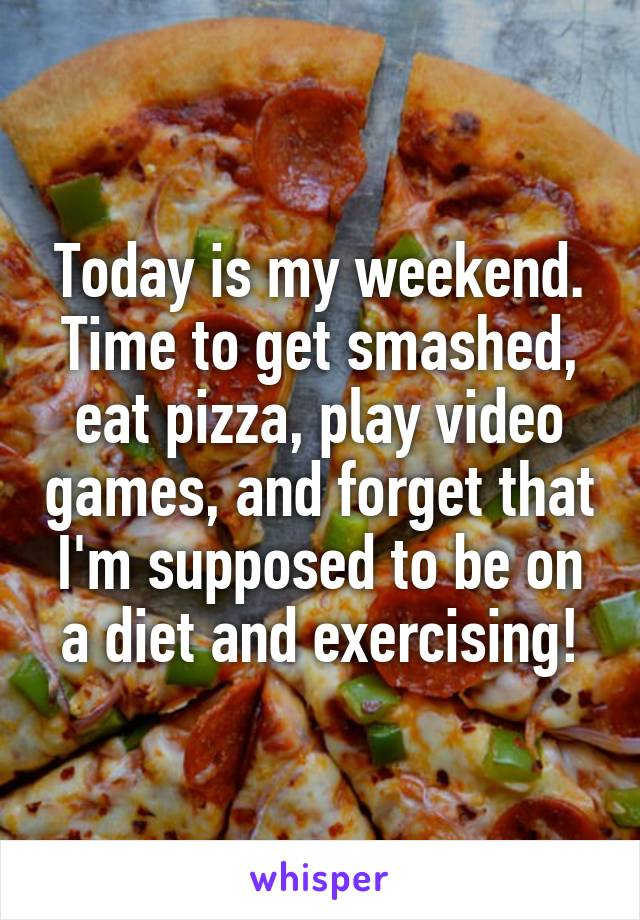 Today is my weekend. Time to get smashed, eat pizza, play video games, and forget that I'm supposed to be on a diet and exercising!