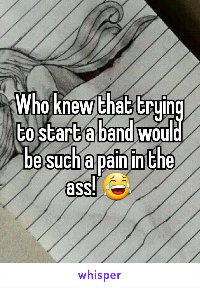 Who knew that trying to start a band would be such a pain in the ass! 😂