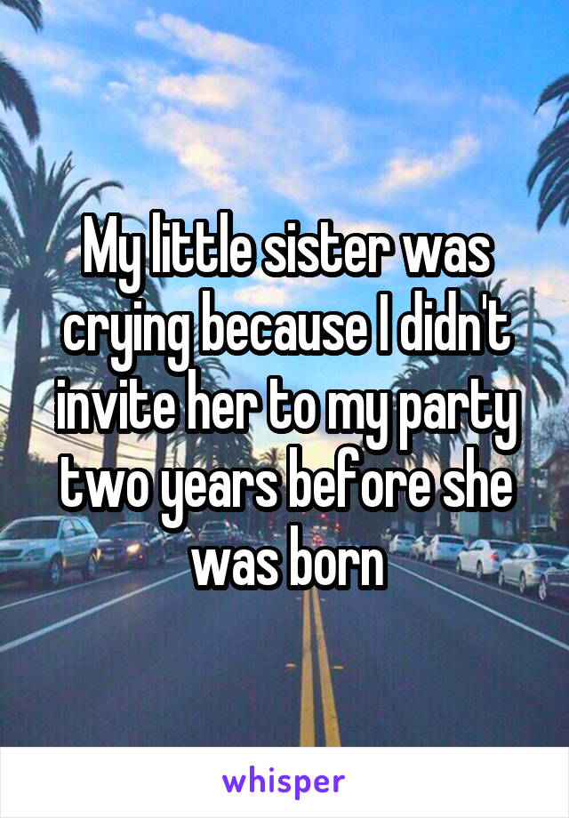 My little sister was crying because I didn't invite her to my party two years before she was born