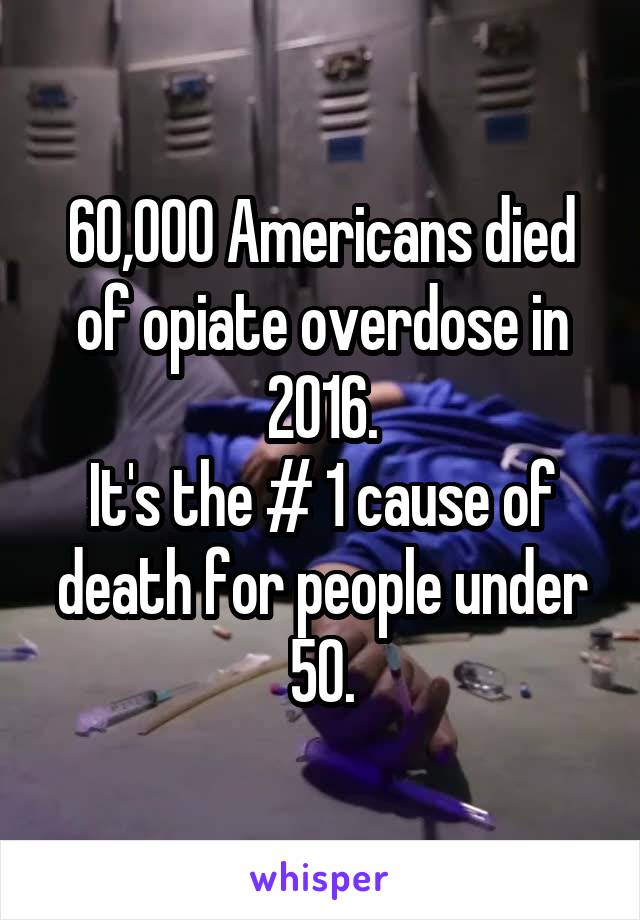 60,000 Americans died of opiate overdose in 2016. It's the # 1 cause of death for people under 50.