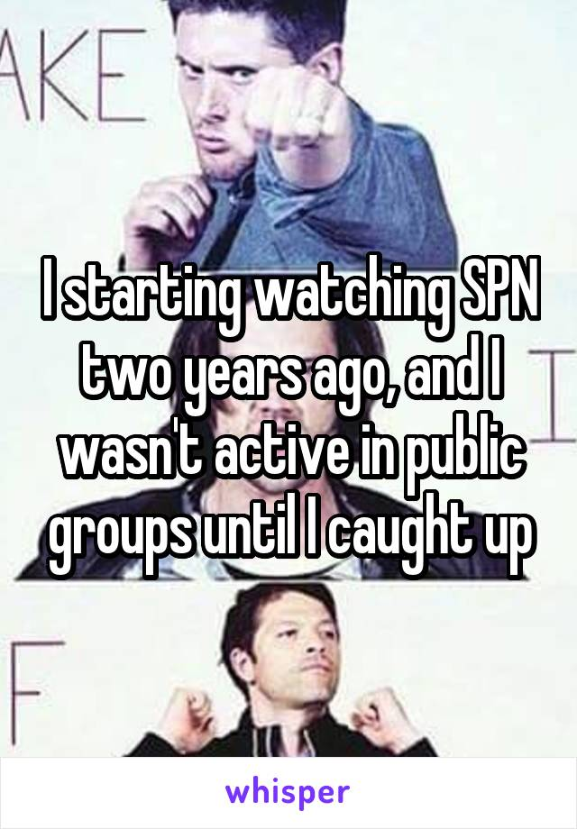 I starting watching SPN two years ago, and I wasn't active in public groups until I caught up