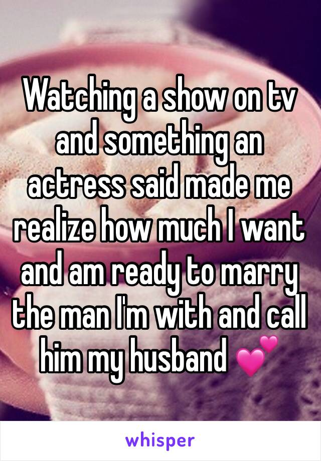 Watching a show on tv and something an actress said made me realize how much I want and am ready to marry the man I'm with and call him my husband 💕