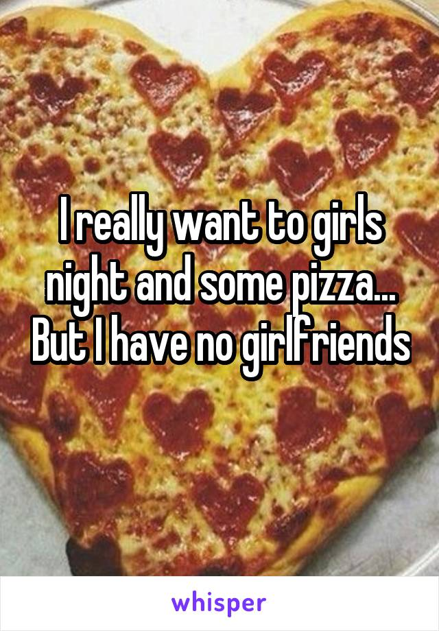 I really want to girls night and some pizza... But I have no girlfriends