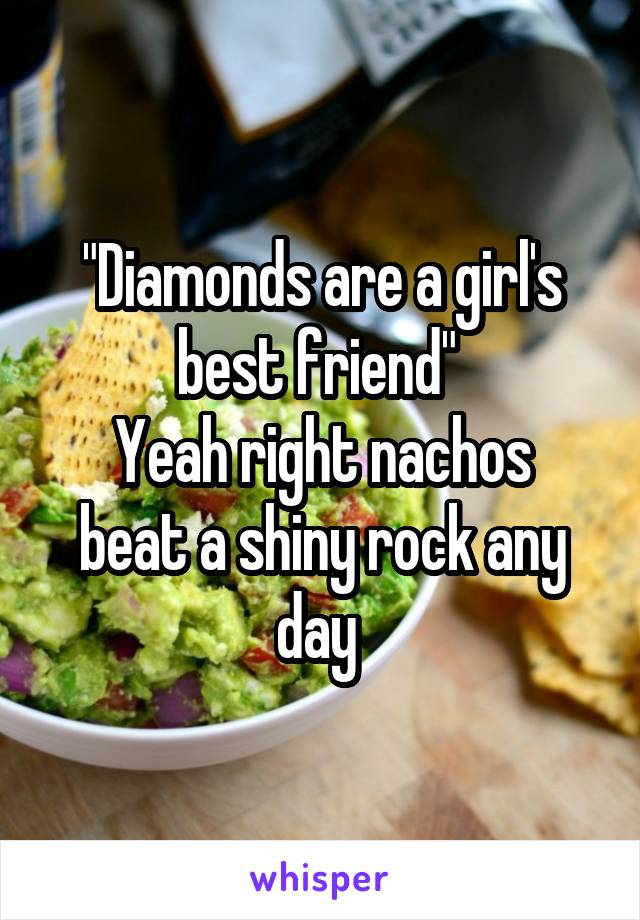 """Diamonds are a girl's best friend""  Yeah right nachos beat a shiny rock any day"