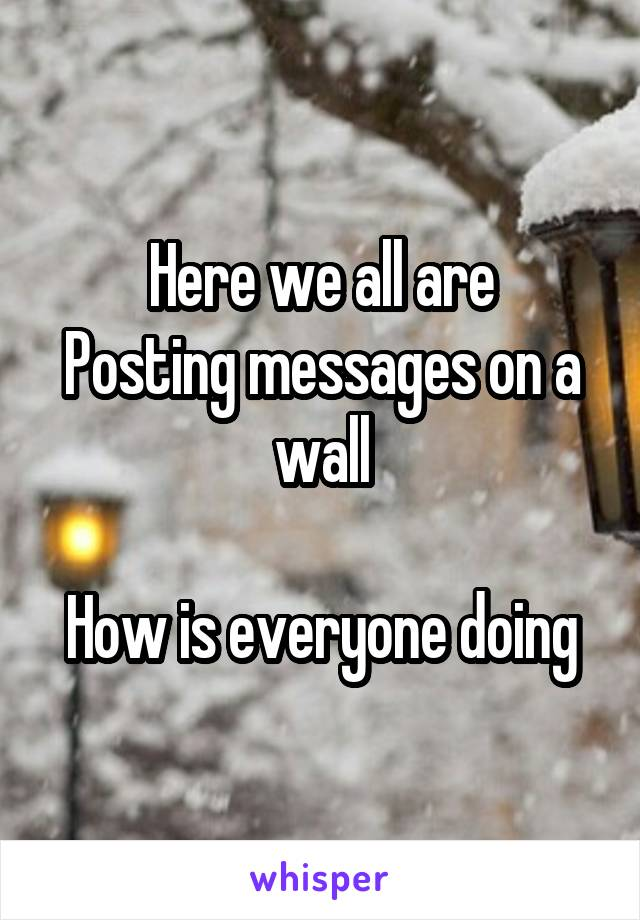 Here we all are Posting messages on a wall  How is everyone doing