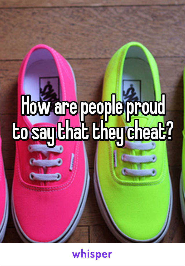 How are people proud to say that they cheat?