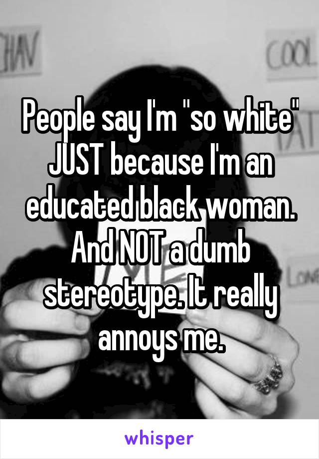 """People say I'm """"so white"""" JUST because I'm an educated black woman. And NOT a dumb stereotype. It really annoys me."""