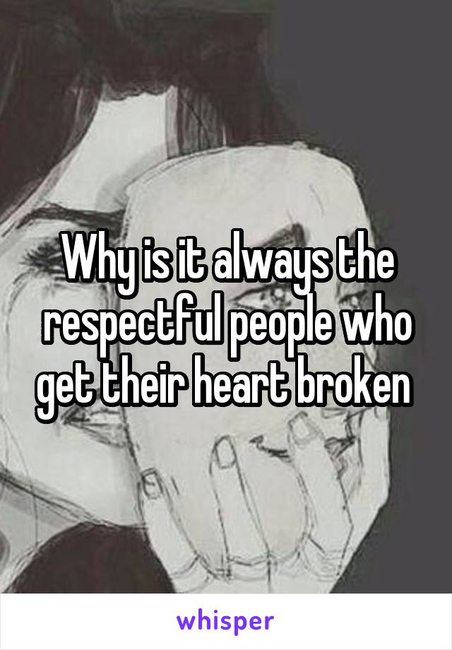 Why is it always the respectful people who get their heart broken