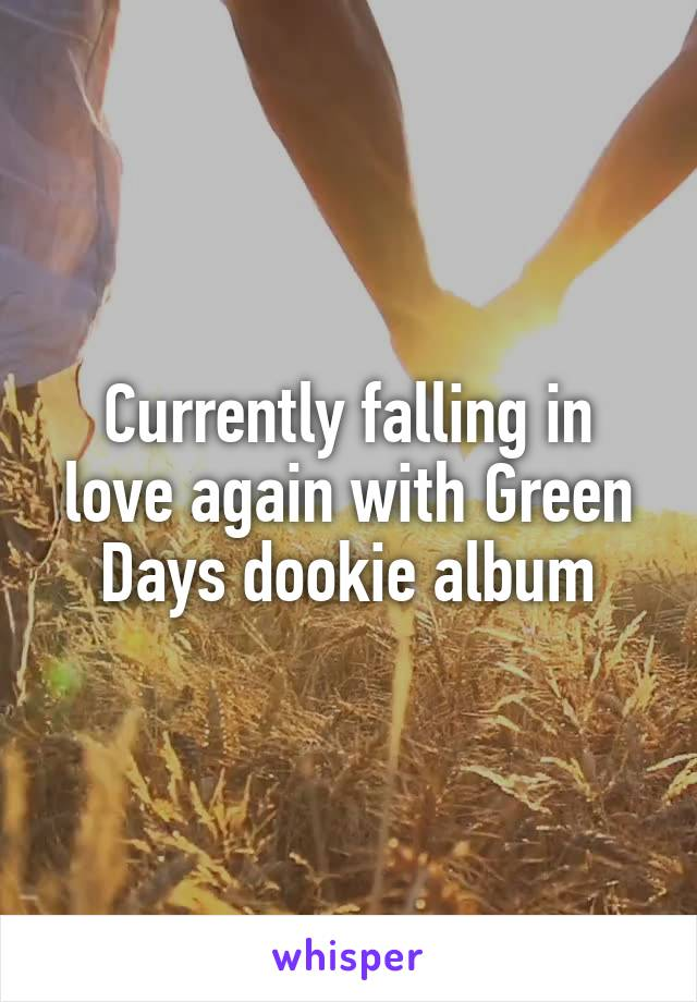 Currently falling in love again with Green Days dookie album