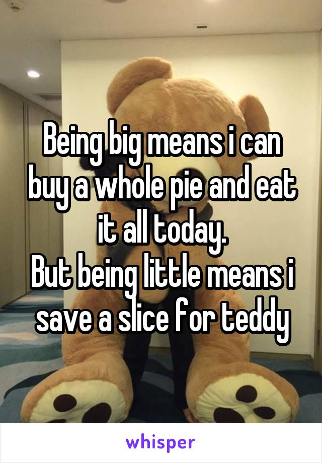 Being big means i can buy a whole pie and eat it all today. But being little means i save a slice for teddy
