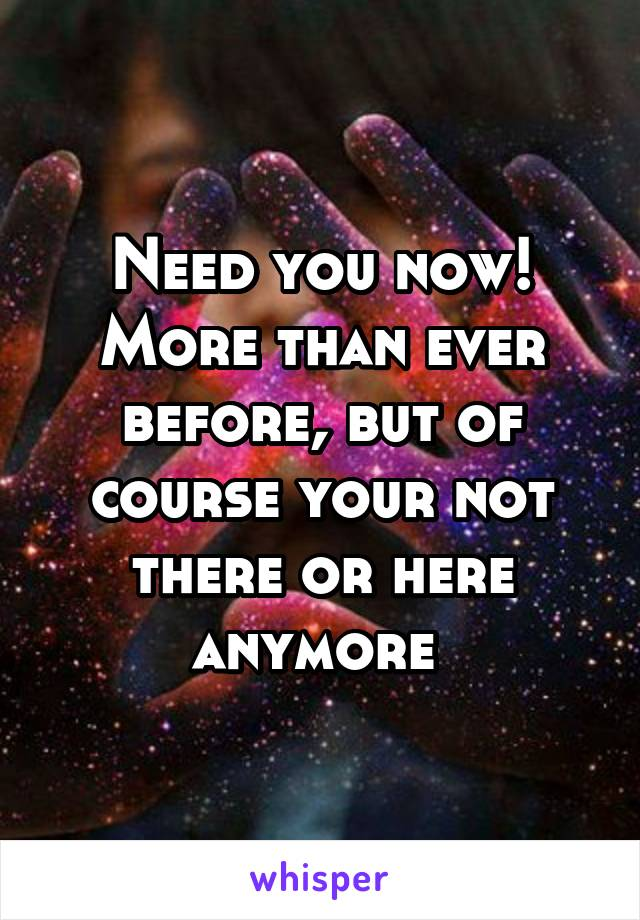 Need you now! More than ever before, but of course your not there or here anymore