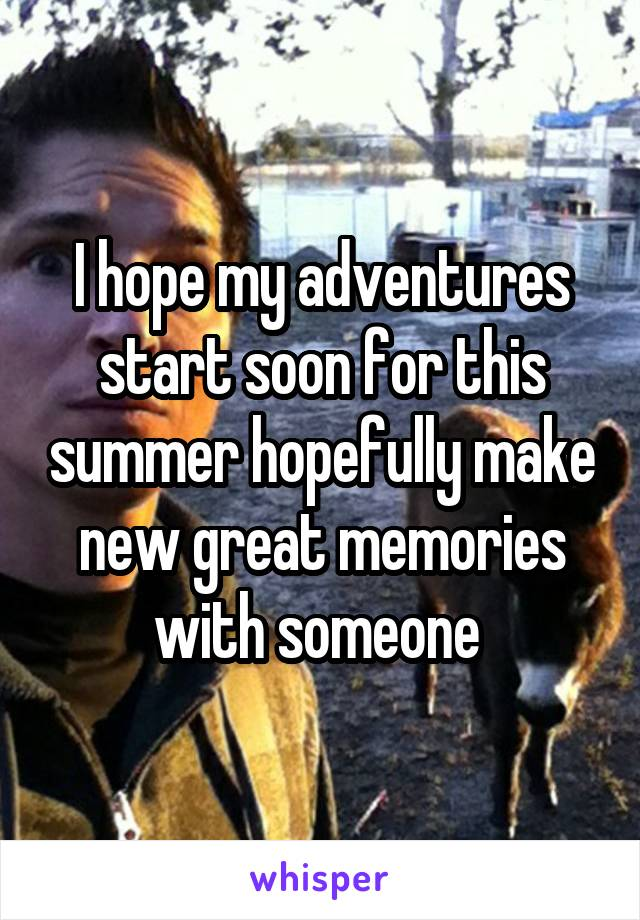 I hope my adventures start soon for this summer hopefully make new great memories with someone