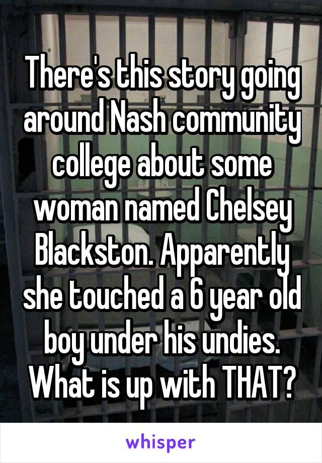 There's this story going around Nash community college about some woman named Chelsey Blackston. Apparently she touched a 6 year old boy under his undies. What is up with THAT?