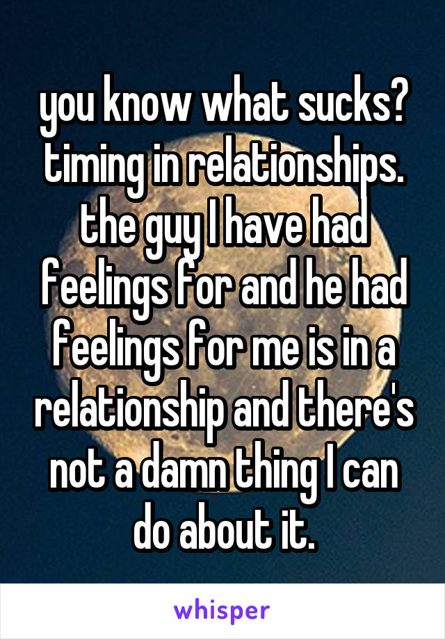 you know what sucks? timing in relationships. the guy I have had feelings for and he had feelings for me is in a relationship and there's not a damn thing I can do about it.