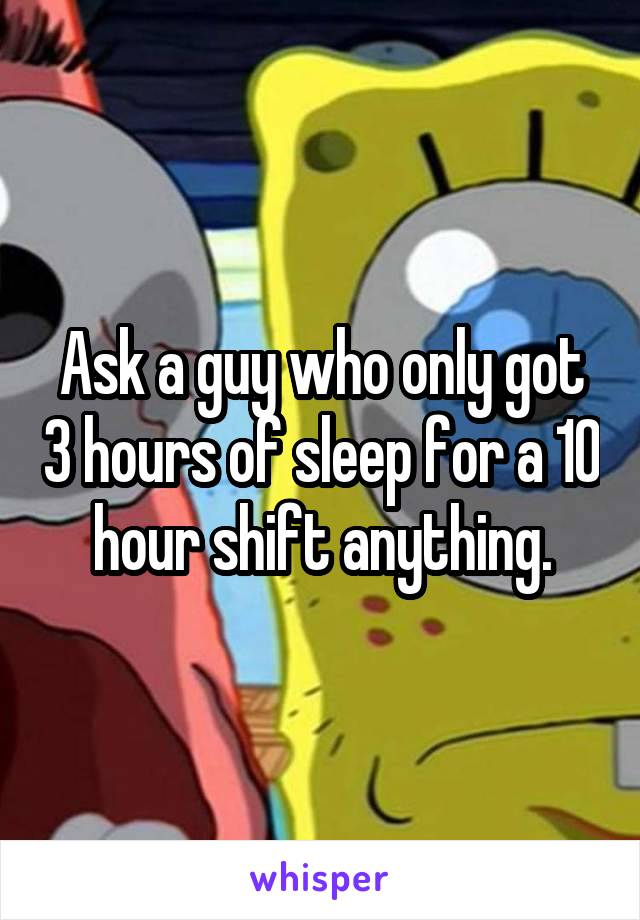 Ask a guy who only got 3 hours of sleep for a 10 hour shift anything.