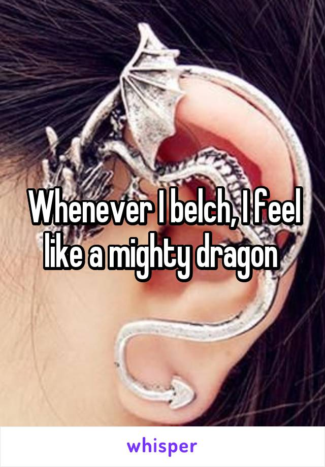 Whenever I belch, I feel like a mighty dragon