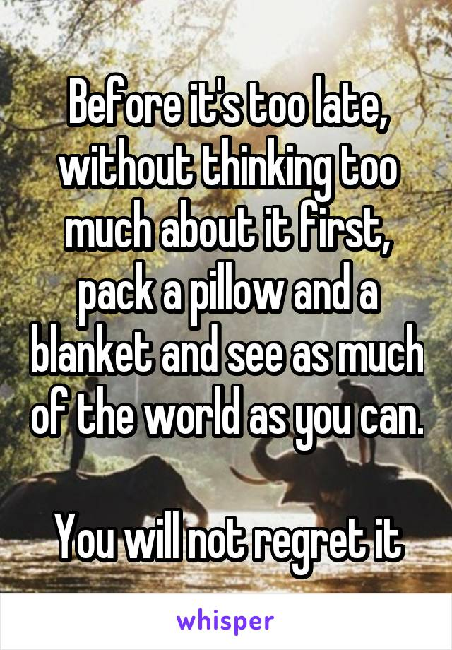 Before it's too late, without thinking too much about it first, pack a pillow and a blanket and see as much of the world as you can.  You will not regret it