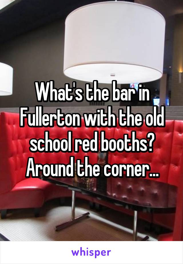What's the bar in Fullerton with the old school red booths? Around the corner...