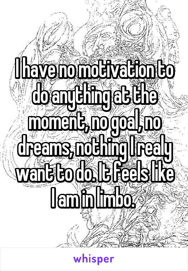 I have no motivation to do anything at the moment, no goal, no dreams, nothing I realy want to do. It feels like I am in limbo.