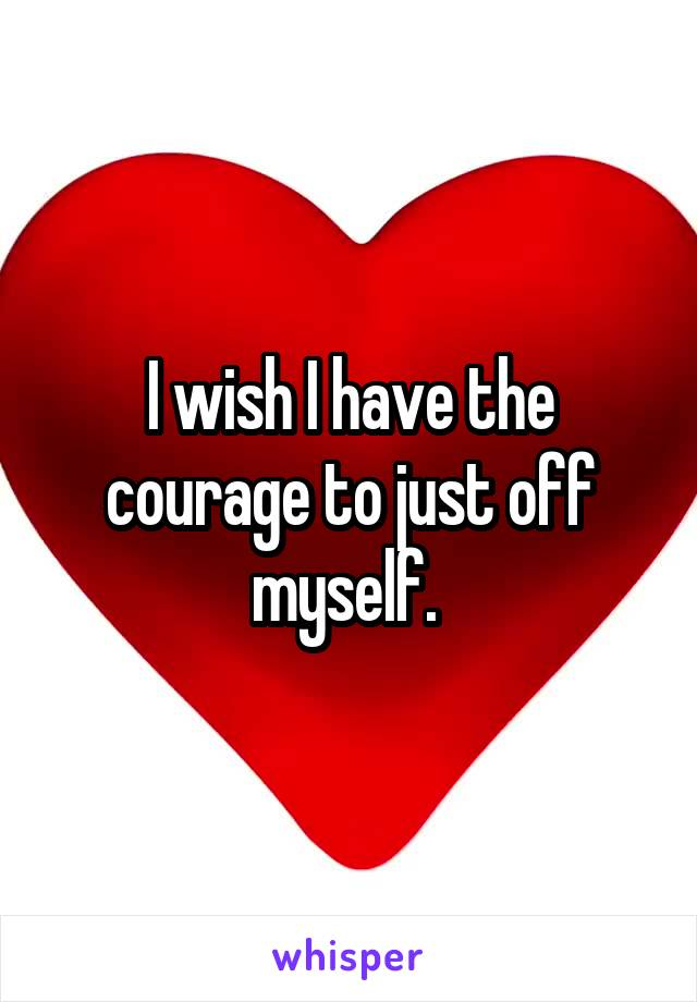 I wish I have the courage to just off myself.