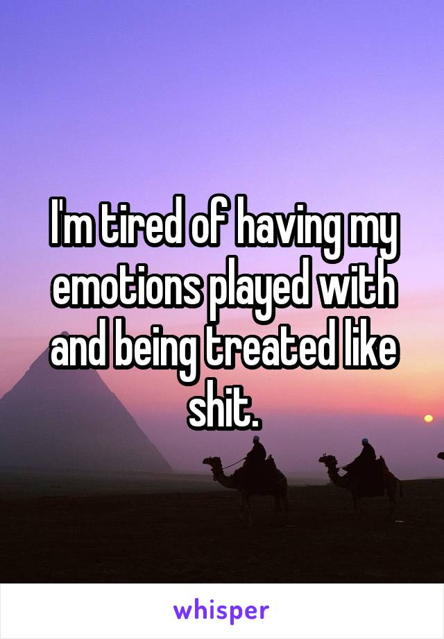 I'm tired of having my emotions played with and being treated like shit.