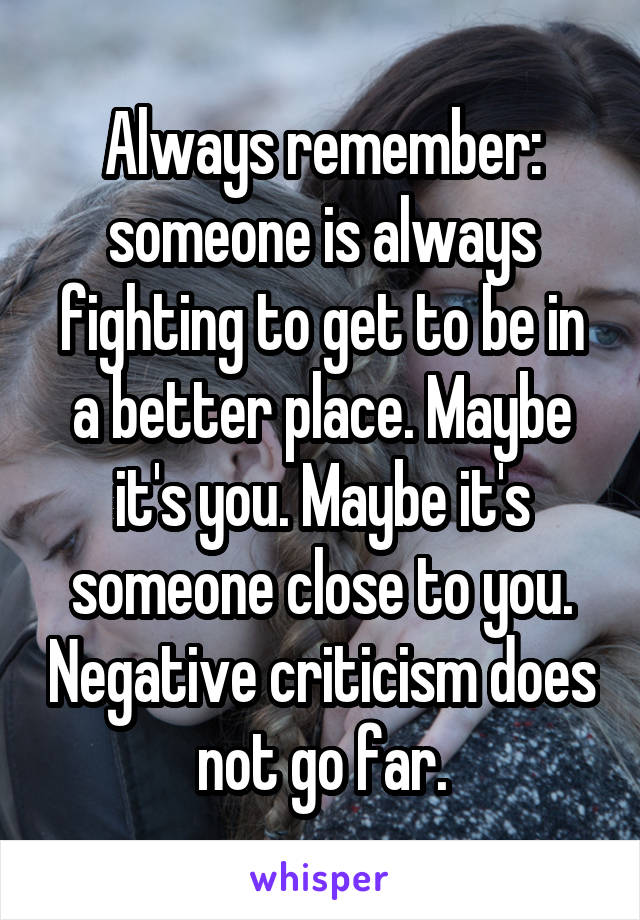 Always remember: someone is always fighting to get to be in a better place. Maybe it's you. Maybe it's someone close to you. Negative criticism does not go far.