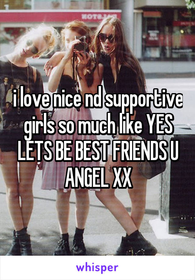i love nice nd supportive girls so much like YES LETS BE BEST FRIENDS U ANGEL XX