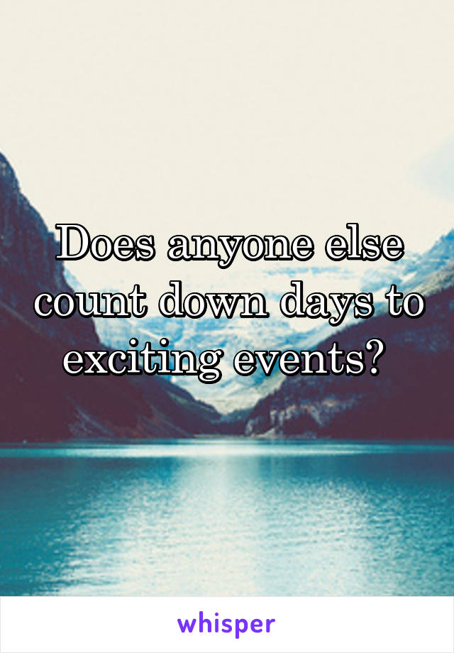 Does anyone else count down days to exciting events?