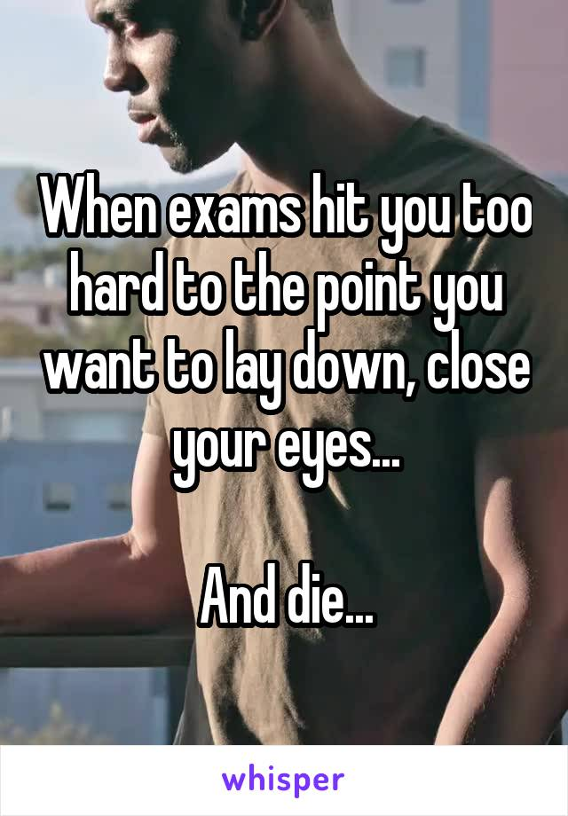 When exams hit you too hard to the point you want to lay down, close your eyes...  And die...
