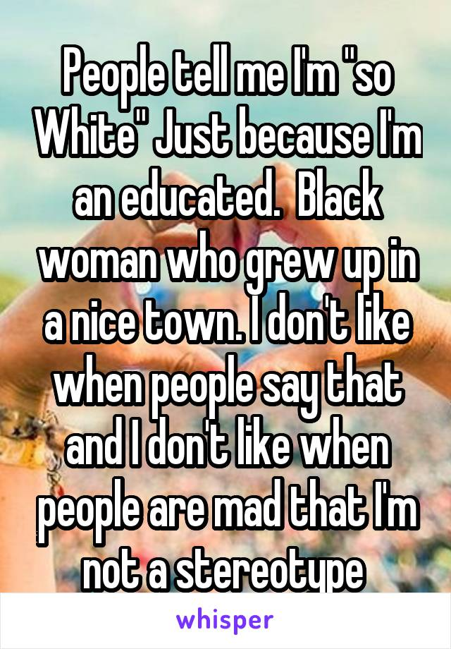 """People tell me I'm """"so White"""" Just because I'm an educated.  Black woman who grew up in a nice town. I don't like when people say that and I don't like when people are mad that I'm not a stereotype"""