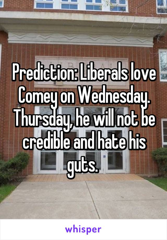 Prediction: Liberals love Comey on Wednesday. Thursday, he will not be credible and hate his guts.