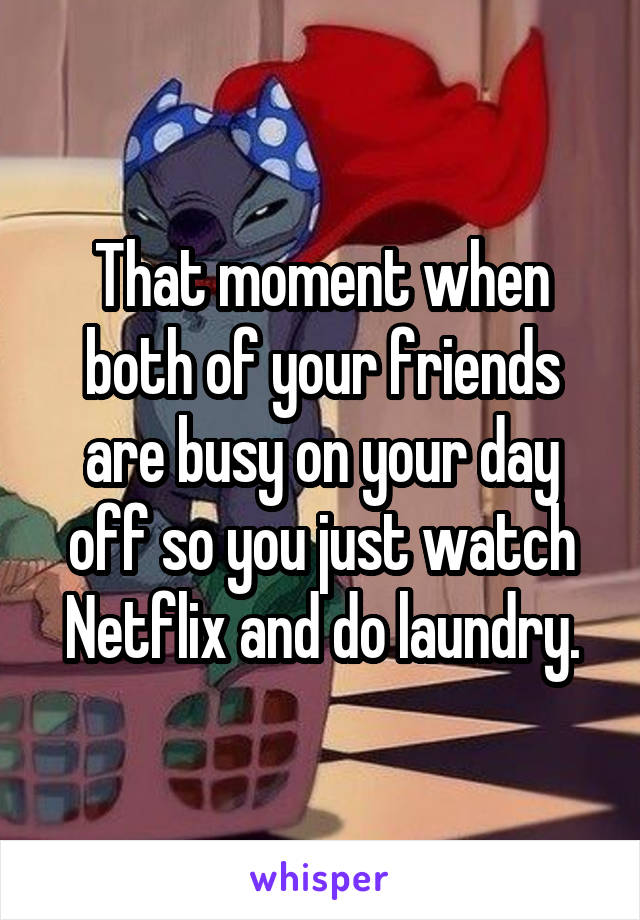 That moment when both of your friends are busy on your day off so you just watch Netflix and do laundry.