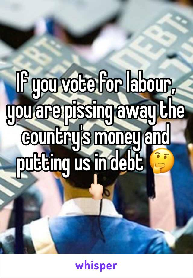 If you vote for labour, you are pissing away the country's money and putting us in debt 🤔🖕🏻
