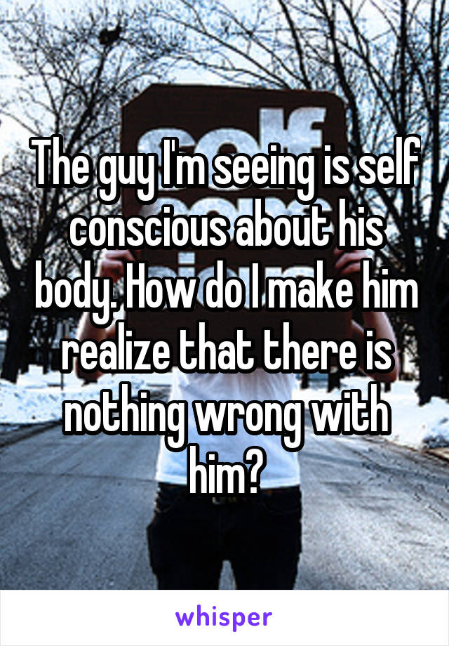 The guy I'm seeing is self conscious about his body. How do I make him realize that there is nothing wrong with him?