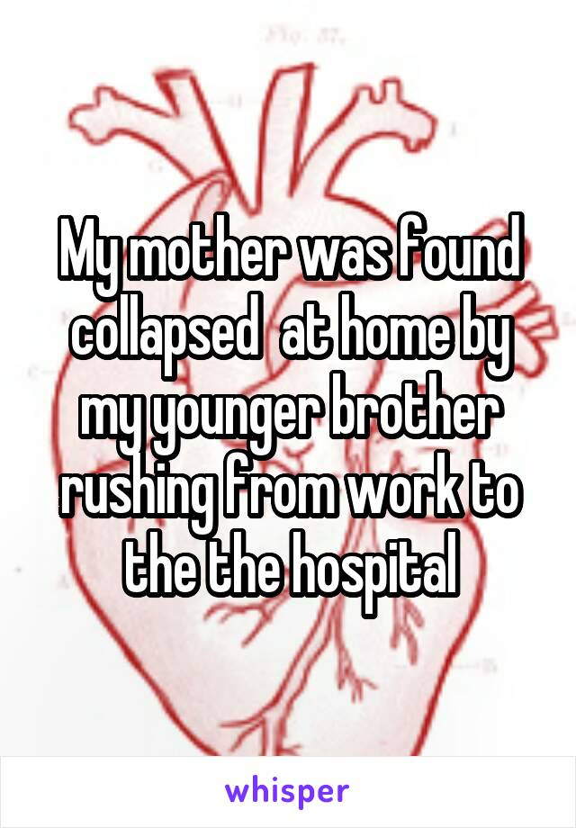 My mother was found collapsed  at home by my younger brother rushing from work to the the hospital