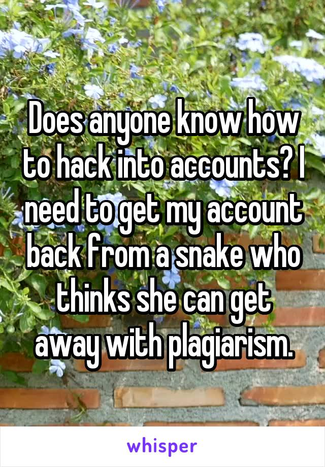 Does anyone know how to hack into accounts? I need to get my account back from a snake who thinks she can get away with plagiarism.