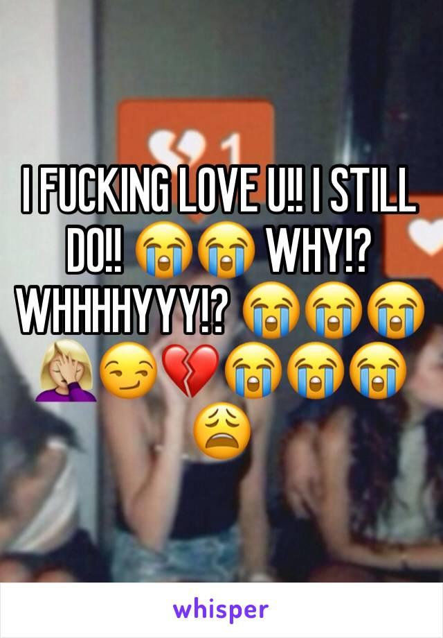 I FUCKING LOVE U!! I STILL DO!! 😭😭 WHY!? WHHHHYYY!? 😭😭😭🤦🏼♀️😏💔😭😭😭😩