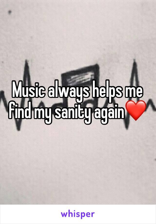 Music always helps me find my sanity again❤️
