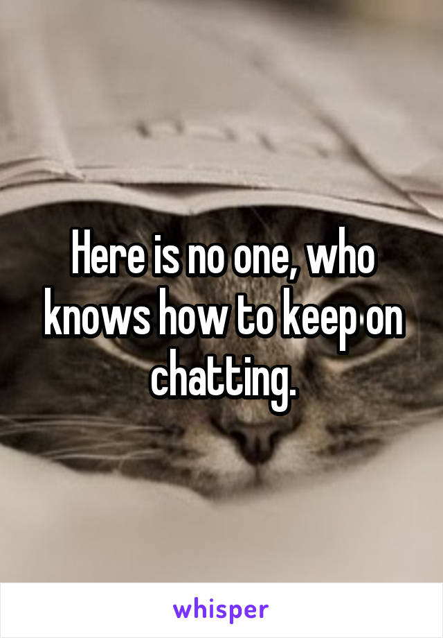 Here is no one, who knows how to keep on chatting.