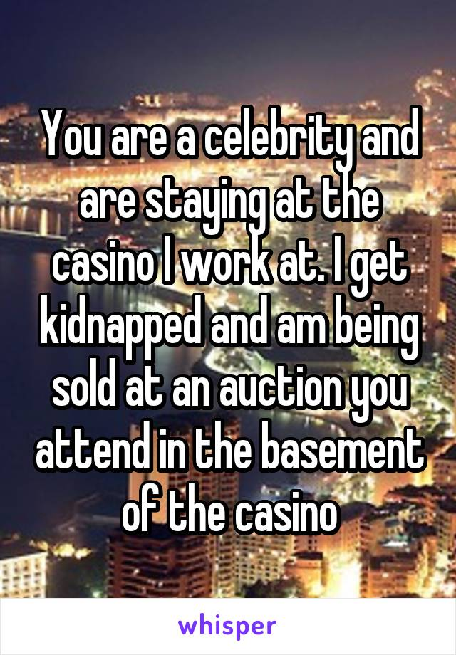 You are a celebrity and are staying at the casino I work at. I get kidnapped and am being sold at an auction you attend in the basement of the casino