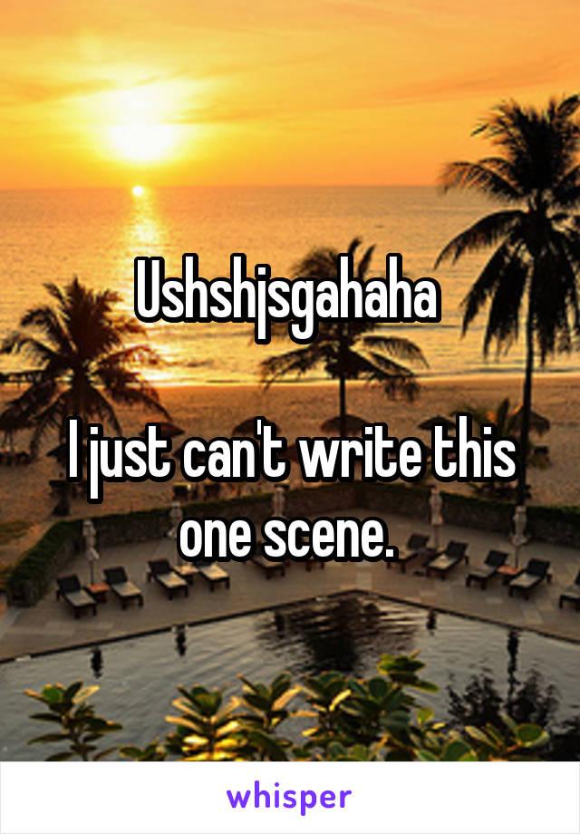 Ushshjsgahaha   I just can't write this one scene.