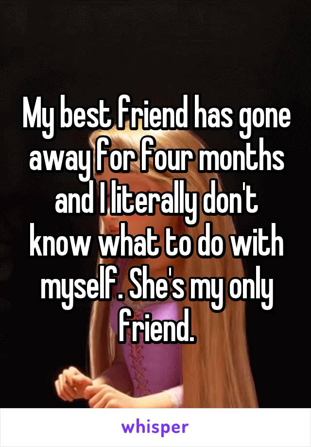 My best friend has gone away for four months and I literally don't know what to do with myself. She's my only friend.